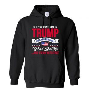 If you dont like TRUMP Then you Probably Wont Like me And Im ok with that Unisex Hoodie