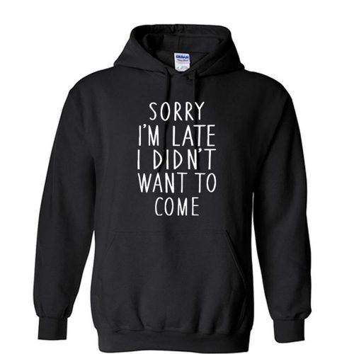 SORRY IM LATE I didnt want to come Unisex Hoodie