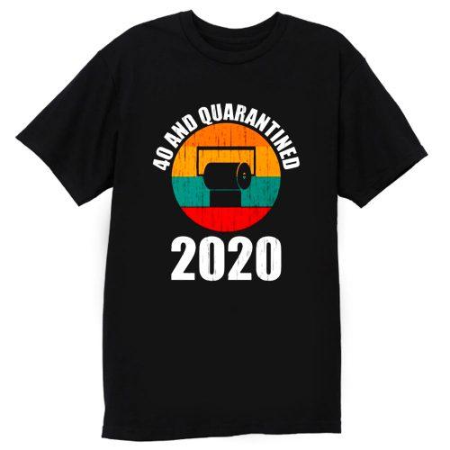 40 And Quarantined 2020 T Shirt
