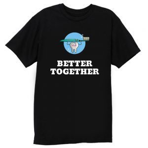 Better Together Dentists Quotes T Shirt