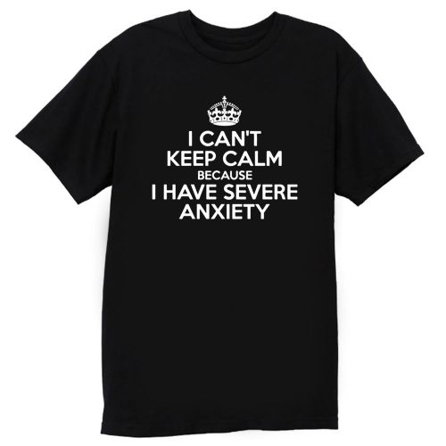 I Cant Keep Calm Because I Have Severe Anxiety T Shirt