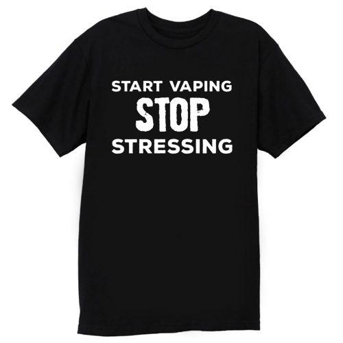 Start Vaping Stop Stressing T Shirt