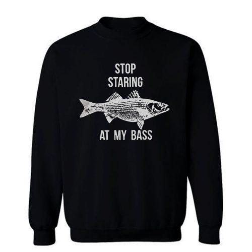 Stop Staring At My Bass Funny Fishing Sweatshirt