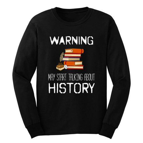 Warning May Start Talking Histor Long Sleeve