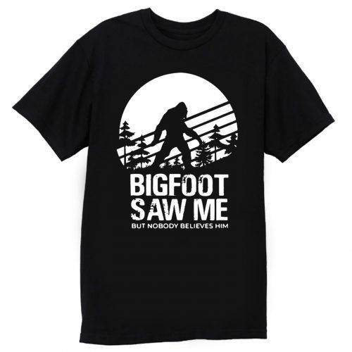 Bigfoot Saw Me But Nobody Believes Him T Shirt