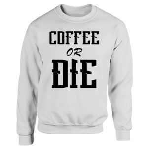 Coffee Or Die Funny Quotes Sweatshirt
