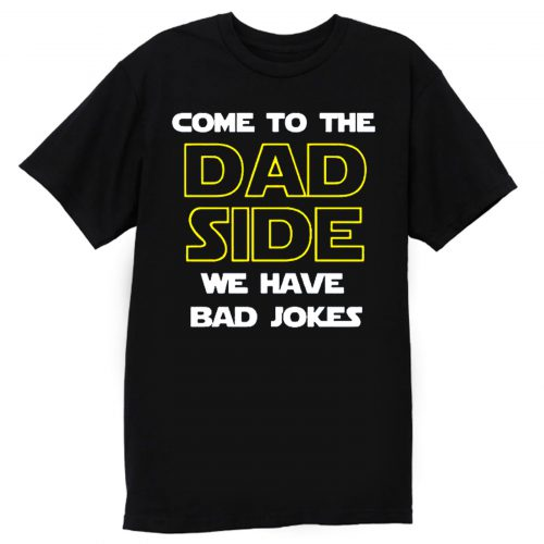 Come To The Dad Side We Have Bad Jokes Fathers Day T Shirt