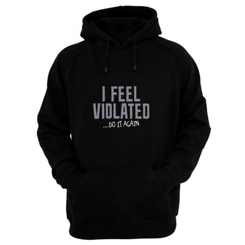 I Feel Violated Sarcastic Adult Cool Graphic Gift Idea Humor Fun Hoodie
