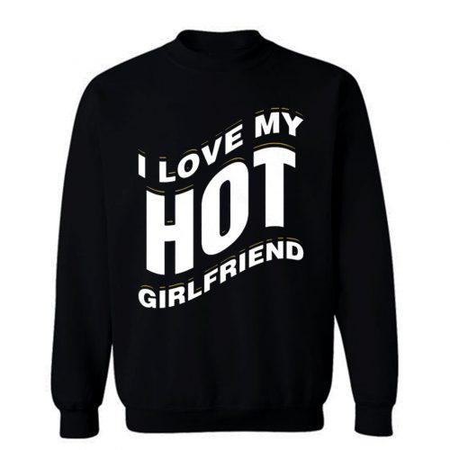 I Love My Hot Girlfriend Romantic Sweatshirt