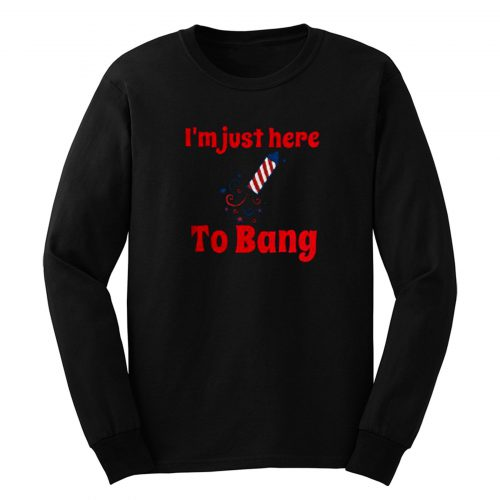 Im Just Here To Bang Long Sleeve
