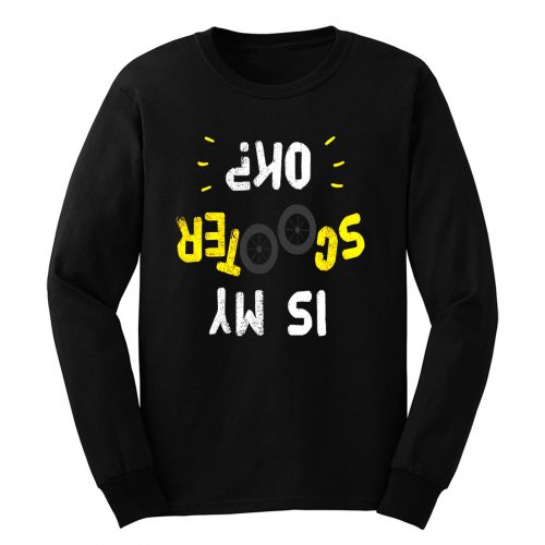 Is My Scooter Okay Funny Scooterist Long Sleeve