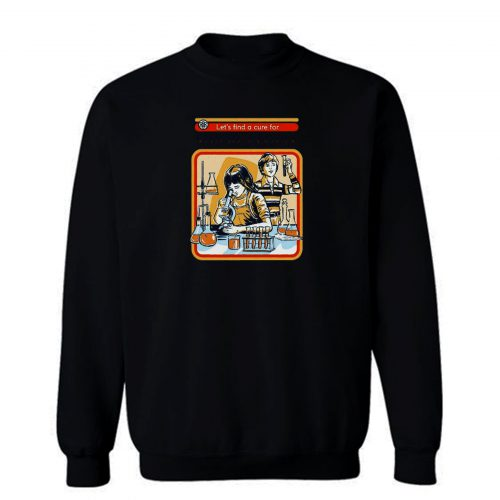 Lets Find A Cure For Stupid People Sweatshirt