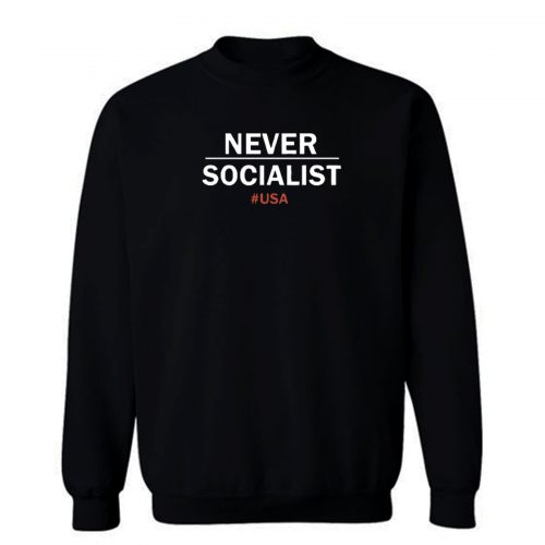 Never Socialist Anti Socialism Sweatshirt