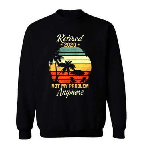 Retired 2020 Not My Problem Anymore Sweatshirt