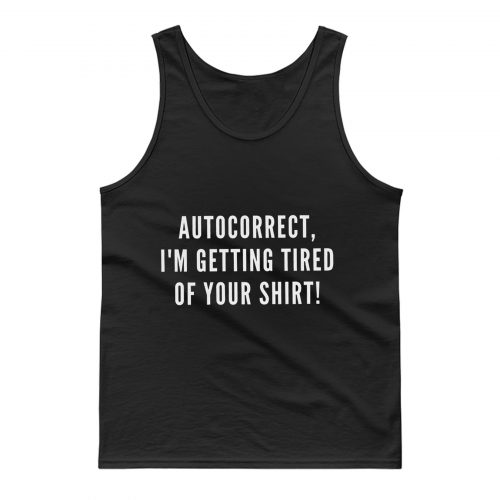 Autocorrect Im Getting Tired Of Your Shirt Tank Top