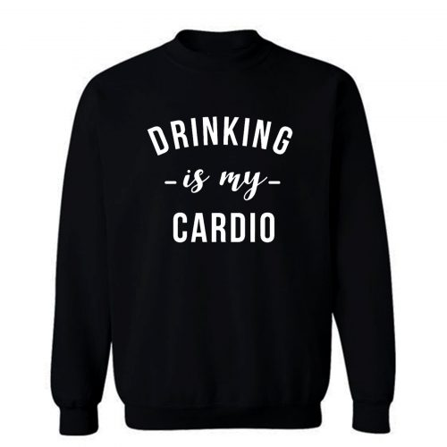Drinking is My Cardio Sweatshirt