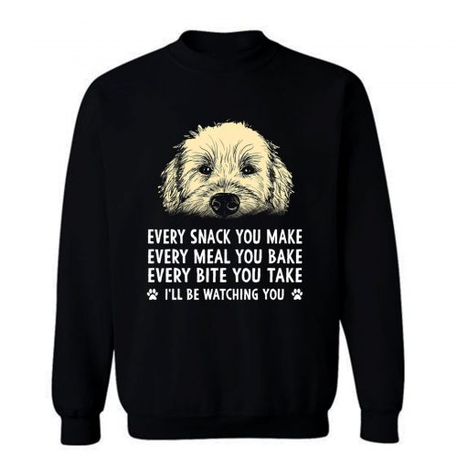 Every Snack You Make Every Meal You Bake Wheaten Terrier Dog Sweatshirt