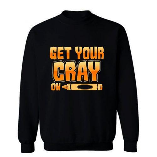 Get Your Cray On Funny Teacher Crayon Sweatshirt