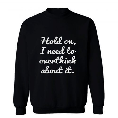 Hold on I need to overthink about it Sweatshirt