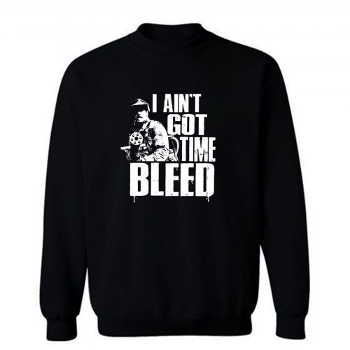 I Aint Got Time To Bleed Sweatshirt