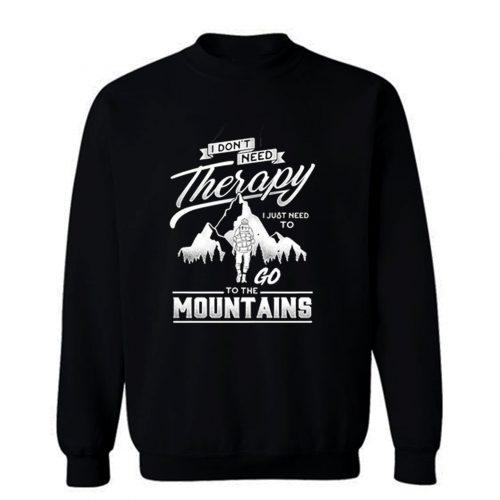 I dont need therapy go to the mountain Sweatshirt