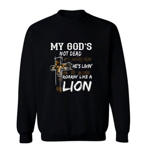 My gods not dead hes surely alive hes living Sweatshirt