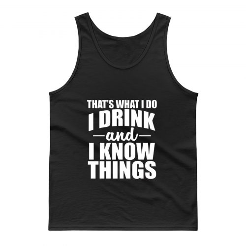 Thats What I Do I Drink And I Know Things Tank Top