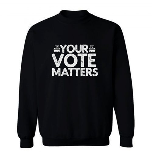Your Vote Matters Sweatshirt