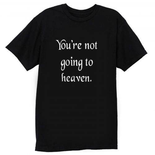 Youre not going to heaven atheist sarcastic humor T Shirt