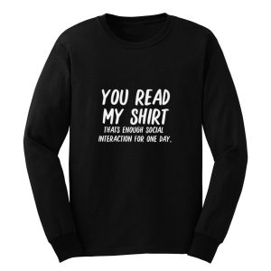 You Read My Shirt Thats Enough Social Interaction For One Day Long Sleeve