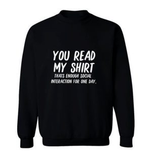 You Read My Shirt Thats Enough Social Interaction For One Day Sweatshirt
