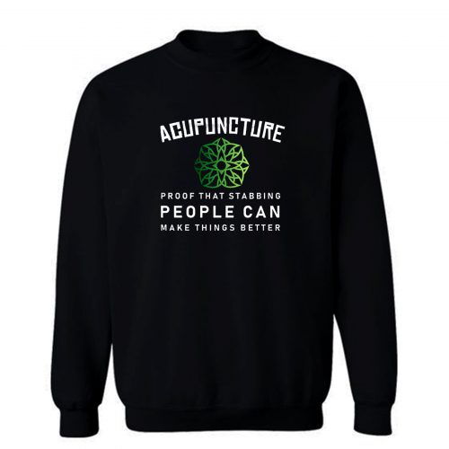 Acupuncture Proof That Stabbing People Can Make Thing Better Sweatshirt