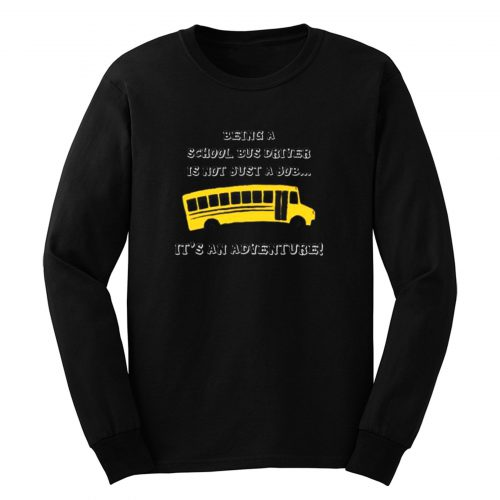 Being A School Bus Driver Is Not Just A Job Long Sleeve