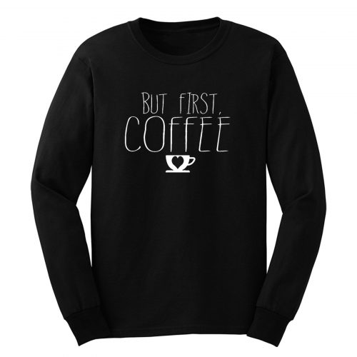 But First Coffee Long Sleeve