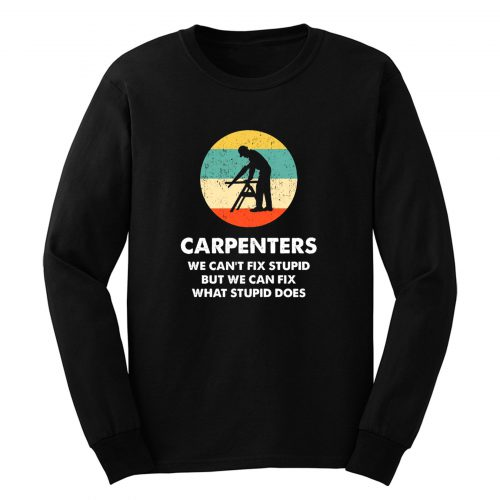 Carpenter We Cant Fix Stupid But We Can Fix What Stupid Does Long Sleeve