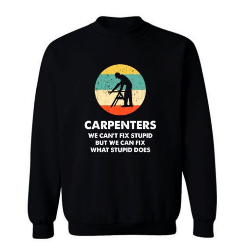 Carpenter We Cant Fix Stupid But We Can Fix What Stupid Does Sweatshirt