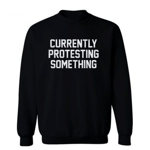 Currently Protesting Something Sweatshirt