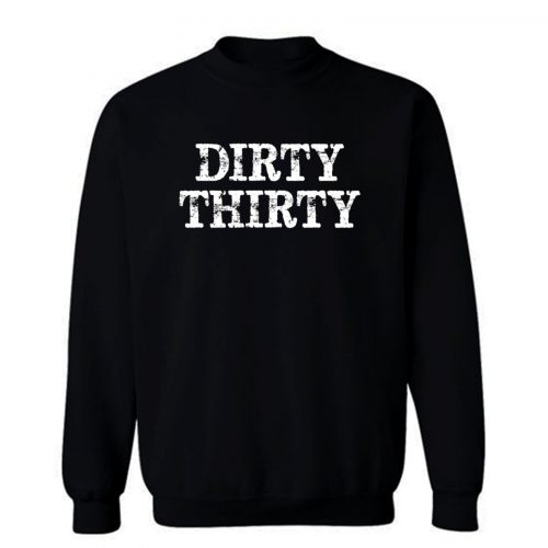 Dirty Thirty Sweatshirt