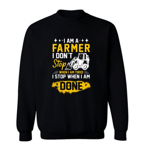 I Am A Farmer I Dont Stop When I Am Tired I Stop When I Done Sweatshirt