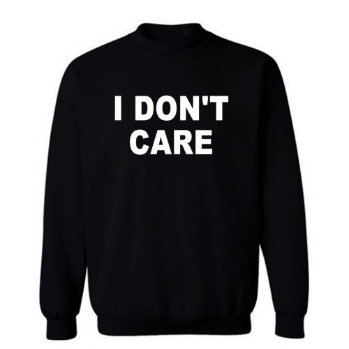 I Dont Care Sweatshirt