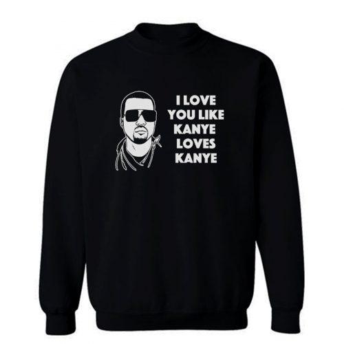 I Love You Like Kanye Loves Kanye West Sweatshirt
