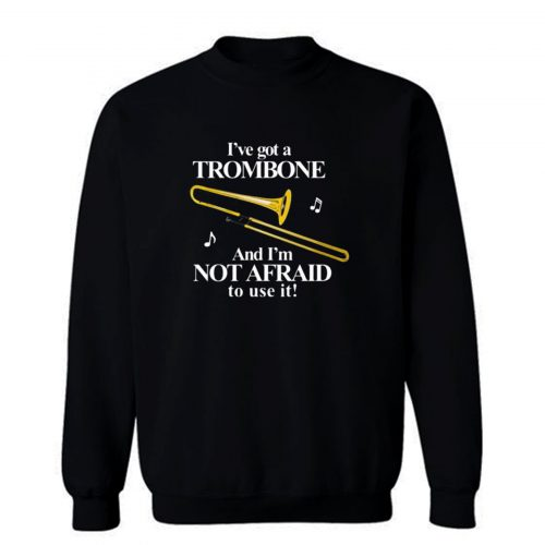 Ive Got A Trombone Sweatshirt