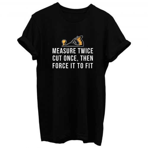 Measure Twice Cut Once Then Force it To Fit T Shirt