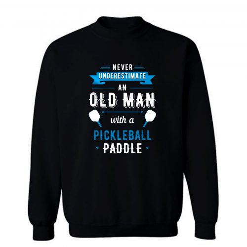 Never Understimate An Old Man With a Pickleball Paddle Sweatshirt
