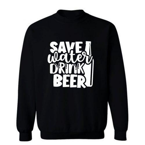 Save Water Drink Beer Sweatshirt