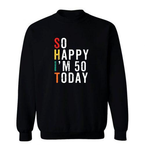So Happy Im 50 Today Sweatshirt
