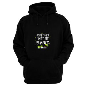 Sometimes I Wet My Plants Gardening Hoodie