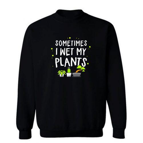 Sometimes I Wet My Plants Gardening Sweatshirt
