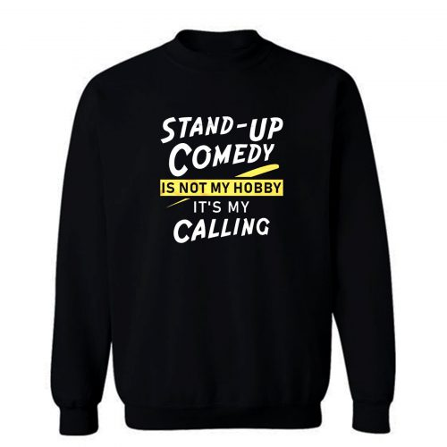 Stand Up Comedy Is Not My Hobby Its My Calling Sweatshirt