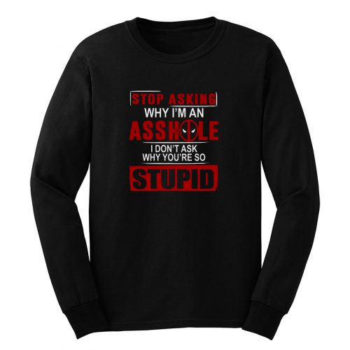 Stop Asking Why Im An A Hole Long Sleeve